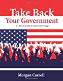 Take Back Your Government: A Citizens Guide to Grassroots Change
