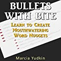 Bullets With Bite: Learn to Create Mouthwatering Word Nuggets (       UNABRIDGED) by Marcia Yudkin Narrated by Marcia Yudkin