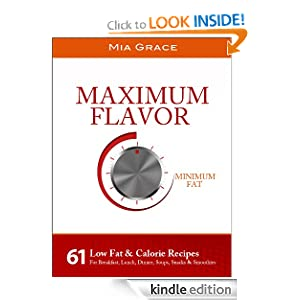 Maximum Flavor Minimum Fat: 61 Low Fat & Calorie Recipes For Breakfast, Lunch, Dinner, Soups, Snacks & Smoothies
