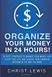 Christ Lewis Organize Your Money in 24 Hours!: Organize Your Money in 24 Hours! 50 Best Strategies to Manage Your Money, Live a Debt Free Life, and Achieve Your Financial Freedom in the Way You Want