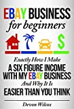 eBay Business For Beginners: Exactly How I Make A Six Figure Income With My eBay Business And Why It Is Easier Than You Think (eBay, eBay business, ebay selling, ebay marketing)