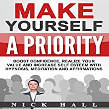 Make Yourself a Priority: Boost Confidence, Realize Your Value and Increase Self Esteem with Hypnosis, Meditation and Affirmations Speech by Nick Hall Narrated by  ZenDen Studios