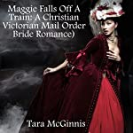 Maggie Falls Off A Train: A Christian Victorian Mail Order Bride Romance | Tara McGinnis