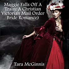 Maggie Falls Off A Train: A Christian Victorian Mail Order Bride Romance (       UNABRIDGED) by Tara McGinnis Narrated by Joe Smith