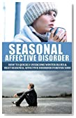 Seasonal Affective Disorder: How to Quickly Overcome Winter Blues and Beat Seasonal Affective Disorder Forever (Seasonal Affective Disorder, Winter Blues, ... seasonal depression, mental health Book 1)
