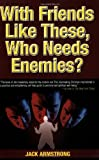 With Friends Like These, Who Needs Enemies? (0979674700) by Jack Armstrong