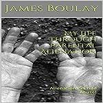 My Life Through Parental Alienation: Alienation Is Child Abuse! | James Boulay