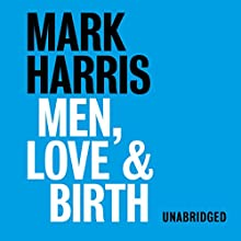 Men, Love, & Birth: The Book About Being Present at Birth That Your Pregnant Lover Wants You to Read Audiobook by Mark Harris Narrated by Mark Harris