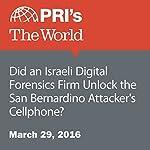 Did an Israeli Digital Forensics Firm Unlock the San Bernardino Attacker's Cellphone?   Joyce Hackel