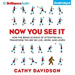 Now You See It: How the Brain Science of Attention Will Transform the Way We Live, Work, and Learn   Cathy N. Davidson