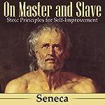 On Master and Slave: Stoic Principles for Self-Improvement |  Seneca