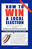 How to Win a Local Election: A Complete Step-By-Step Guide (0871318784) by Lawrence Grey