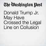 Donald Trump Jr. May Have Crossed the Legal Line on Collusion | Amber Phillips
