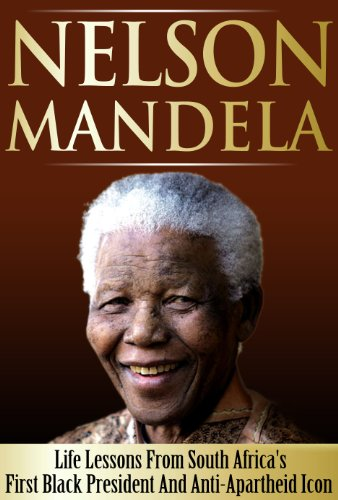 Nelson Mandela - Life Lessons From South Africa's First Black President And Anti-Apartheid Icon: Nelson Mandela, Nelson Mandela Biography, Long Walk To Freedom PDF
