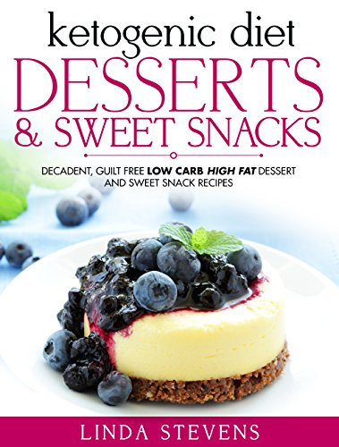 Ketogenic Diet: Desserts and Sweet Snacks: Decadent, Guilt Free Low Carb High Fat Dessert and Sweet Snack Recipes by Linda Stevens