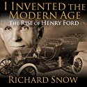 I Invented the Modern Age: The Rise of Henry Ford and the Most Important Car Ever Made (       UNABRIDGED) by Richard Snow Narrated by Sean Runnette