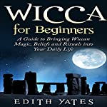 Wicca for Beginners: A Guide to Bringing Wiccan Magic, Beliefs, and Rituals into Your Daily Life | Edith Yates