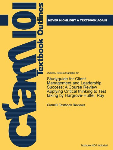 Studyguide for Client Management and Leadership Success: A Course Review Applying Critical Thinking to Test Taking by Ha