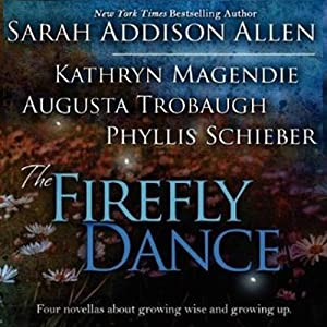 The Firefly Dance: Four Novellas About Growing Wise and Growing Up | [Sarah Addison Allen, Kathryn Magendie, Phyllis Schieber]