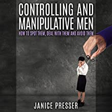 Controlling and Manipulative Men: How to Spot Them, Deal with Them and Avoid Them (       UNABRIDGED) by Janice Presser Narrated by Jennifer Howe