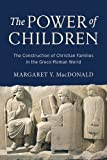 The Power of Children: The Construction of Christian Families in the Greco-Roman World