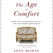 The Age of Comfort: When Paris Discovered Casual - and the Modern Home Began | [Joan DeJean]