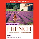 Starting Out in French: Part 2 - Getting Around Town  by Living Language Narrated by uncredited