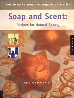 how to make your own organic cosmetics soap and scent recipes for natural beauty gill farrer. Black Bedroom Furniture Sets. Home Design Ideas
