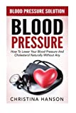 Blood Pressure: Blood Pressure Solution - How To Lower Your Blood Pressure And Cholesterol Naturally Without Any Medication, Using Natural Remedies And Diet (High Blood Pressure, Hypertension)