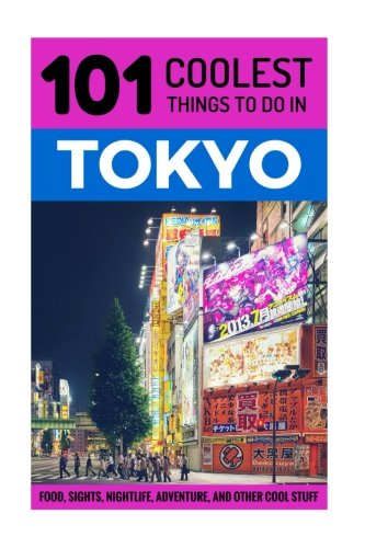 Tokyo: Tokyo Travel Guide: 101 Coolest Things to Do in Tokyo, Japan (Tokyo, Budget Travel Tokyo, Backpacking Tokyo, Japa