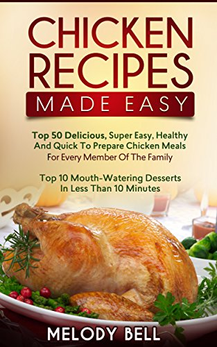 Chicken Recipes Made Easy: Top 50 Delicious, Super Easy, Healthy and Quick to Prepare Meals For Every Member Of The Family - Top 10 Mouth-Watering Desserts In Less Than 10 Minutes by Melody Bell