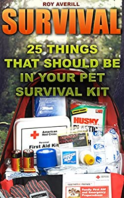 Survival: 25 Things That Should Be In Your Pet Survival Kit: (Survival Books, Survival Guide, Survivalist, Safety, Urban Survival, First Aid, Emergency, ... (Survival Skills Book, Emergency Medicine)