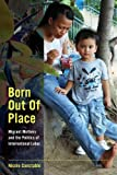 Born Out of Place: Migrant Mothers and the Politics of International Labor
