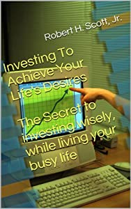 Investing To Achieve Your Life's Desires: The Secret To Investing Wisely While Living Your Busy Life from Robert H. Scott, Jr.