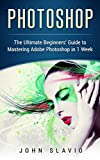 img - for Photoshop: The Ultimate Beginners' Guide to Mastering Adobe Photoshop in 1 Week (Graphic Design, Digital Photography and Photo Editing Tips using Adobe ... Photoshop, Adobe Photoshop, Graphic D) book / textbook / text book