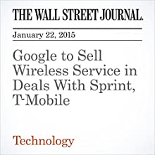 Google to Sell Wireless Service in Deals With Sprint, T-Mobile (       UNABRIDGED) by The Wall Street Journal, Ryan Knutson, Alistair Barr Narrated by The Wall Street Journal