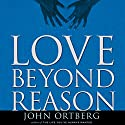 Love Beyond Reason: Moving God's Love from Your Head to Your Heart Audiobook by John Ortberg