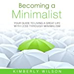 Becoming a Minimalist: Your Guide to Living a Great Life with Less Through Minimalism | Kimberly Wilson