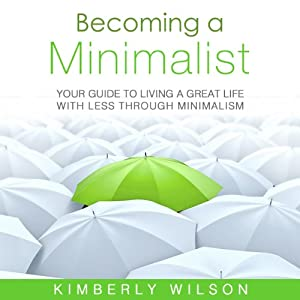 Becoming a Minimalist: Your Guide to Living a Great Life with Less Through Minimalism | [Kimberly Wilson]