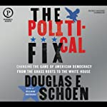 The Political Fix: Changing the Game of American Democracy, From the Grass Roots to the White House | Douglas E. Schoen