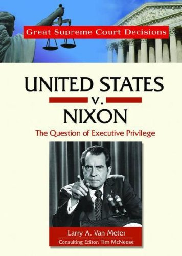 United States V. Nixon: The Question of Executive Privilege (Great Supreme Court Decisions)