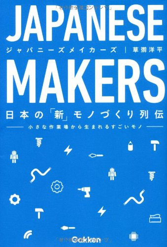 JAPANESE MAKERS: 日本の「新」モノづくり列伝