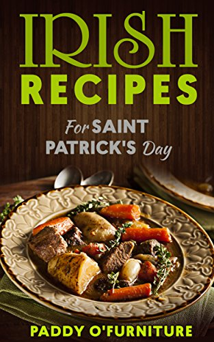 IRISH RECIPES FOR ST. PATRICK'S DAY: The Best of Irish Cooking, Drinks and Jokes For St. Patrick's Day by Paddy O'Furniture