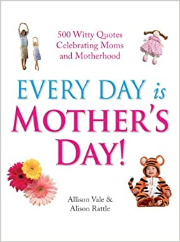 Every Day Is Mother's Day!: 500 Witty Quotes Celebrating ...