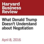 What Donald Trump Doesn't Understand about Negotiation | Deepak Malhotra,Jonathan Powell