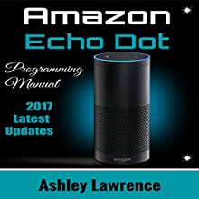 Amazon Echo Dot: Programming Guide 2017 Latest Updates Audiobook by Ashley Lawrence Narrated by Tim Titus
