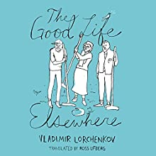 The Good Life Elsewhere (       UNABRIDGED) by Vladimir Lorchenkov Narrated by Daniel Thomas May
