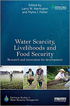 Water Scarcity, Livelihoods And Food Security: Research And Innovation For Development (Earthscan Studies In Water Resource Management)