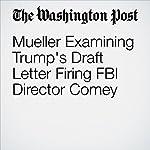 Mueller Examining Trump's Draft Letter Firing FBI Director Comey | Rosalind S. Helderman,Carol D. Leonnig,Ashley Parker