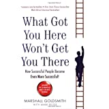 What Got You Here Won't Get You There: How successful people become even more successfulby Marshall Goldsmith